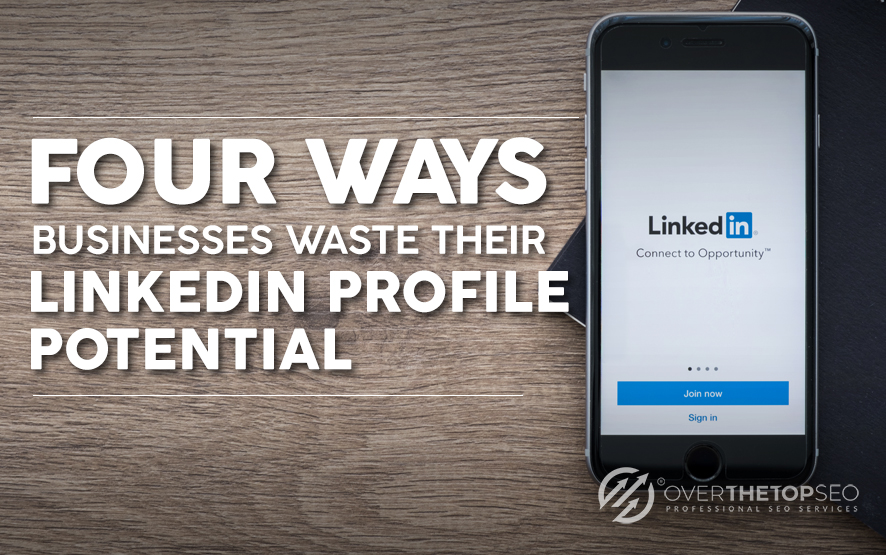Four Ways Businesses Waste Their LinkedIn Profile Potential